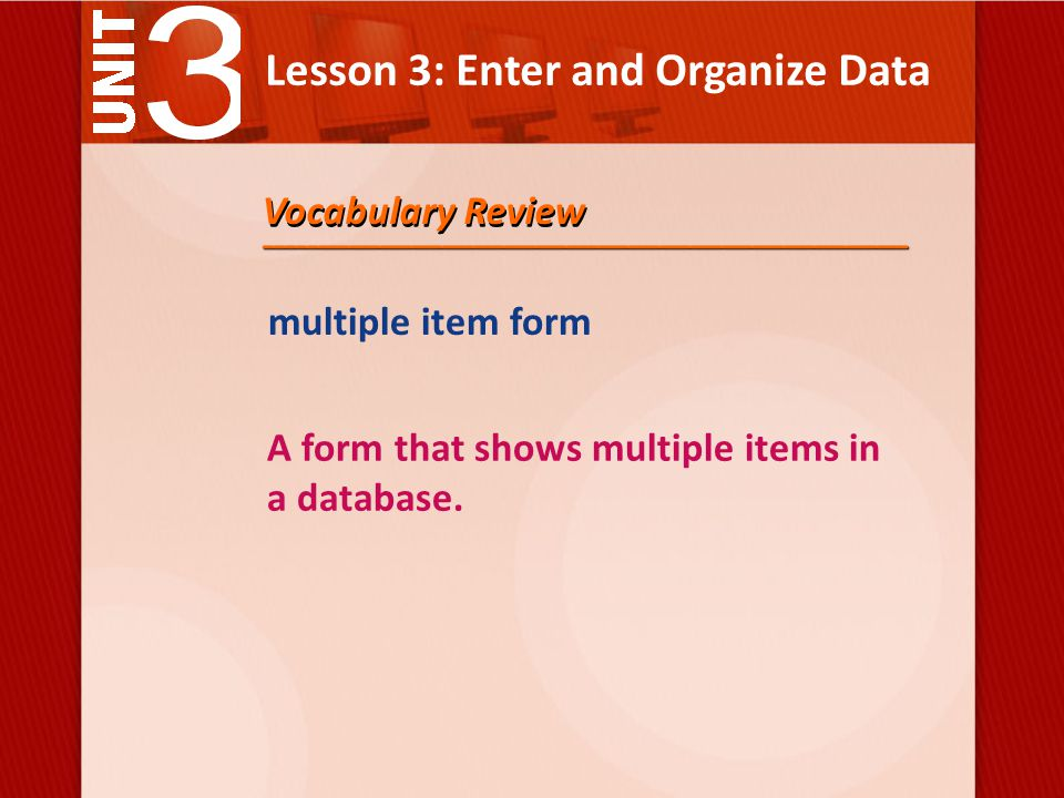 Lesson 3: Enter and Organize Data Vocabulary Review multiple item form A form that shows multiple items in a database.