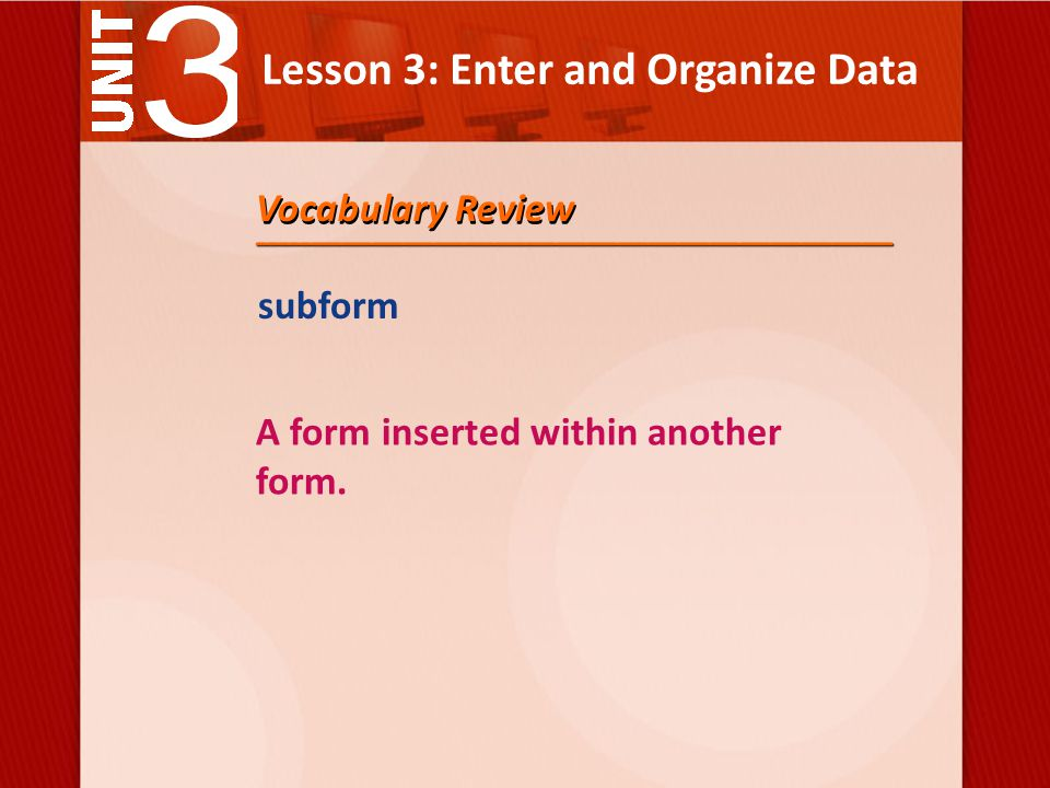Lesson 3: Enter and Organize Data subform A form inserted within another form. Vocabulary Review