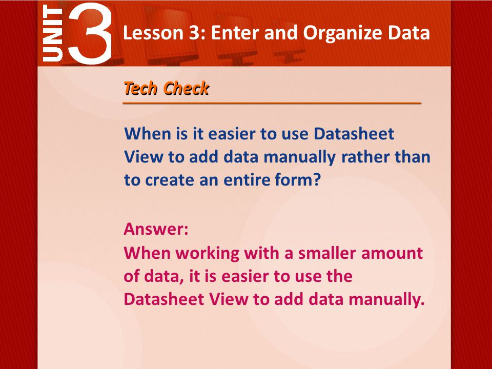 Lesson 3: Enter and Organize Data Tech Check When is it easier to use Datasheet View to add data manually rather than to create an entire form.