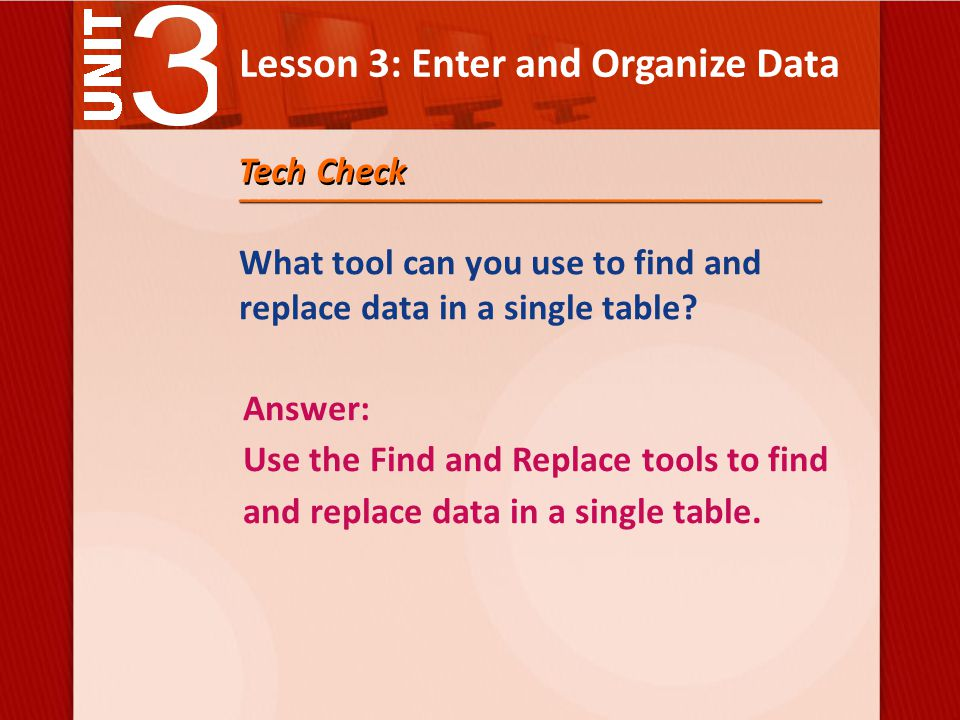 Lesson 3: Enter and Organize Data Tech Check What tool can you use to find and replace data in a single table.