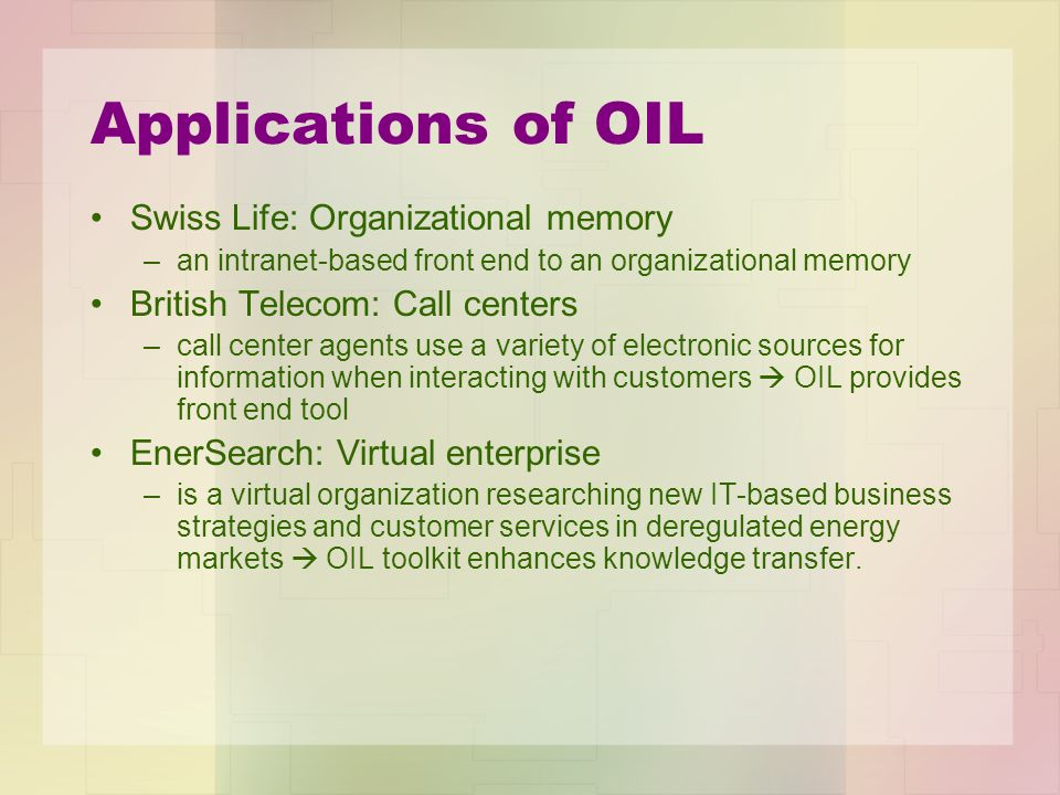 Applications of OIL Swiss Life: Organizational memory –an intranet-based front end to an organizational memory British Telecom: Call centers –call center agents use a variety of electronic sources for information when interacting with customers  OIL provides front end tool EnerSearch: Virtual enterprise –is a virtual organization researching new IT-based business strategies and customer services in deregulated energy markets  OIL toolkit enhances knowledge transfer.