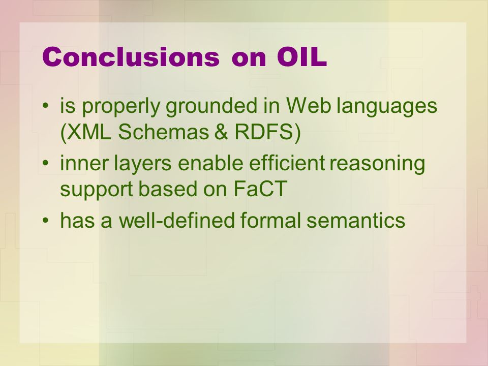 Conclusions on OIL is properly grounded in Web languages (XML Schemas & RDFS) inner layers enable efficient reasoning support based on FaCT has a well-defined formal semantics
