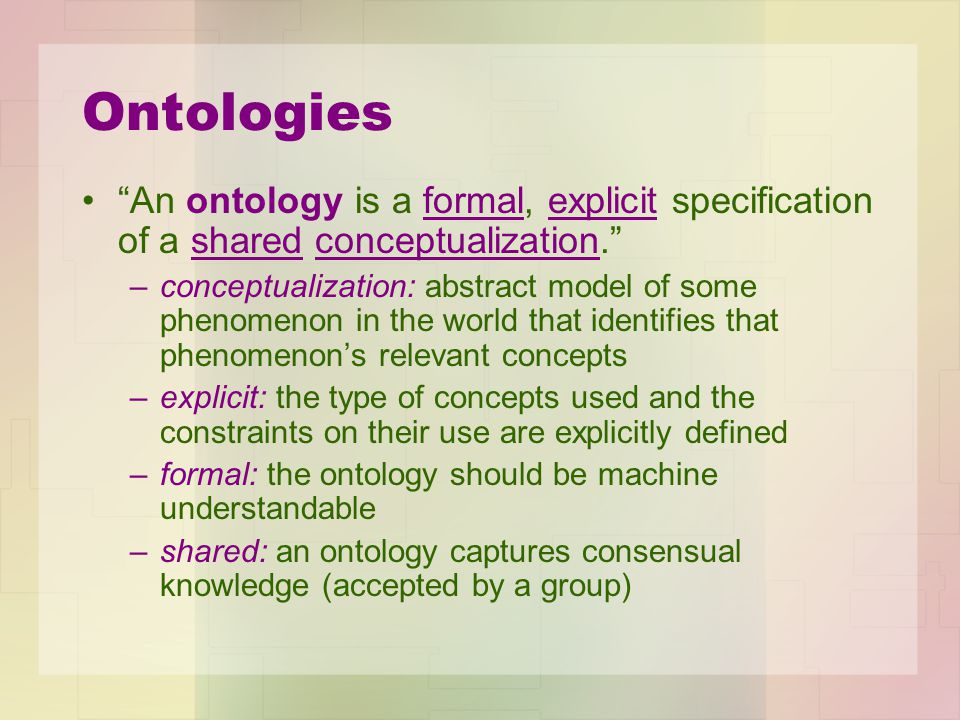 Ontologies An ontology is a formal, explicit specification of a shared conceptualization. –conceptualization: abstract model of some phenomenon in the world that identifies that phenomenon's relevant concepts –explicit: the type of concepts used and the constraints on their use are explicitly defined –formal: the ontology should be machine understandable –shared: an ontology captures consensual knowledge (accepted by a group)