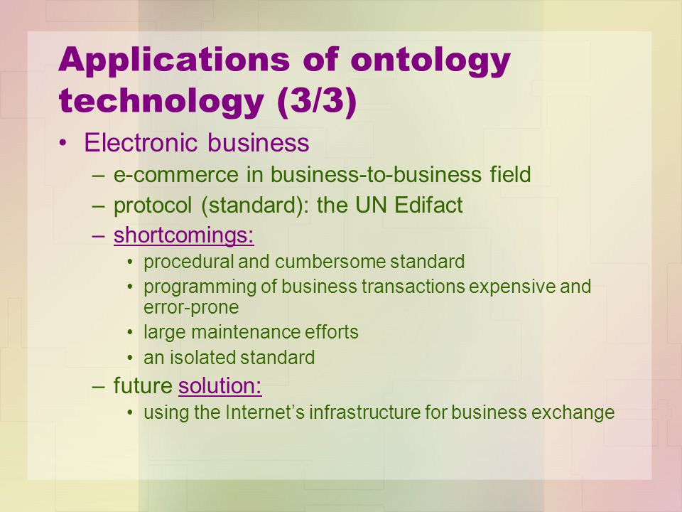 Applications of ontology technology (3/3) Electronic business –e-commerce in business-to-business field –protocol (standard): the UN Edifact –shortcomings: procedural and cumbersome standard programming of business transactions expensive and error-prone large maintenance efforts an isolated standard –future solution: using the Internet's infrastructure for business exchange