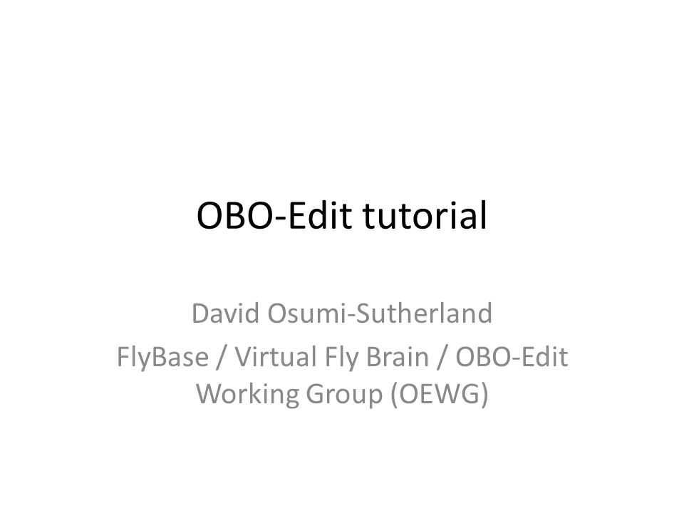OBO-Edit tutorial David Osumi-Sutherland FlyBase / Virtual Fly Brain