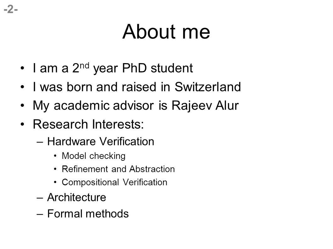 -2- About me I am a 2 nd year PhD student I was born and raised in Switzerland My academic advisor is Rajeev Alur Research Interests: –Hardware Verification Model checking Refinement and Abstraction Compositional Verification –Architecture –Formal methods