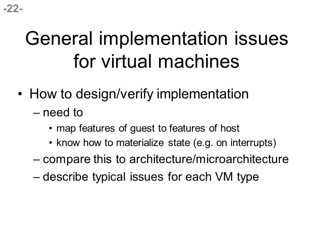 -22- General implementation issues for virtual machines How to design/verify implementation –need to map features of guest to features of host know how to materialize state (e.g.