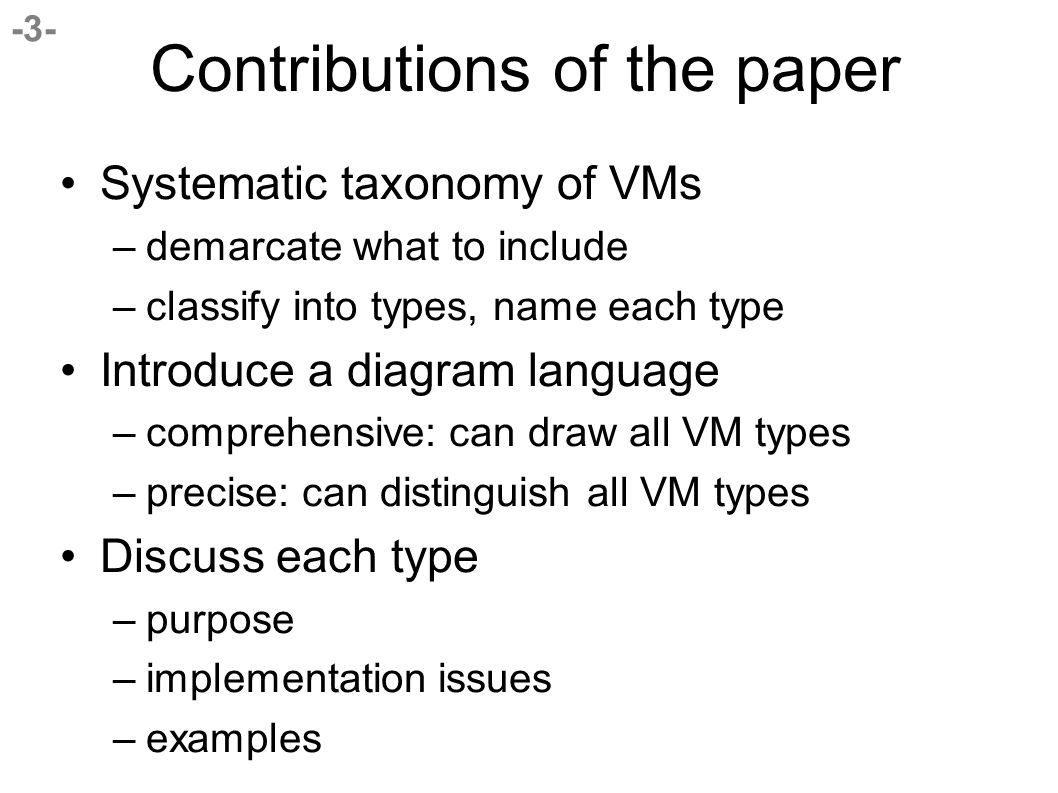 -3- Contributions of the paper Systematic taxonomy of VMs –demarcate what to include –classify into types, name each type Introduce a diagram language –comprehensive: can draw all VM types –precise: can distinguish all VM types Discuss each type –purpose –implementation issues –examples