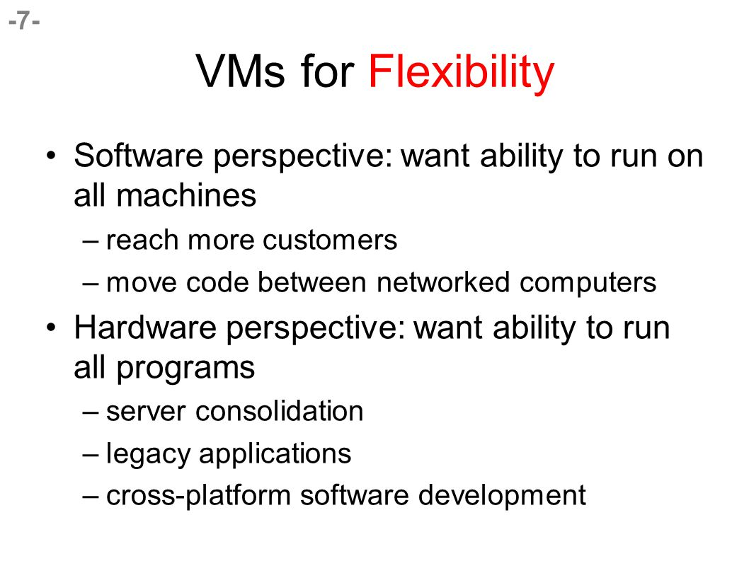 -7- VMs for Flexibility Software perspective: want ability to run on all machines –reach more customers –move code between networked computers Hardware perspective: want ability to run all programs –server consolidation –legacy applications –cross-platform software development