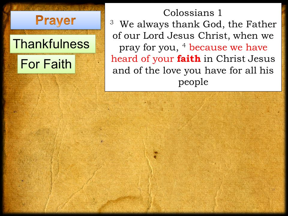 Colossians 1 3 We always thank God, the Father of our Lord Jesus Christ, when we pray for you, 4 because we have heard of your faith in Christ Jesus and of the love you have for all his people Thankfulness For Faith