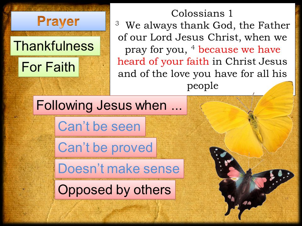 Colossians 1 3 We always thank God, the Father of our Lord Jesus Christ, when we pray for you, 4 because we have heard of your faith in Christ Jesus and of the love you have for all his people Following Jesus when...