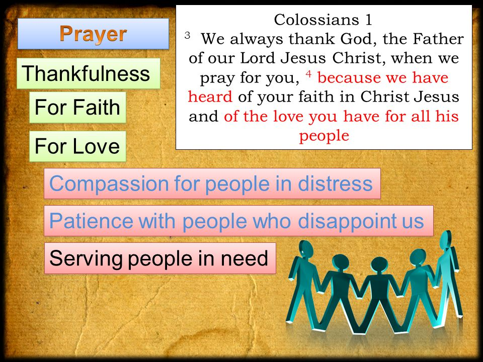 Colossians 1 3 We always thank God, the Father of our Lord Jesus Christ, when we pray for you, 4 because we have heard of your faith in Christ Jesus and of the love you have for all his people Thankfulness For Faith Compassion for people in distress Serving people in need Patience with people who disappoint us For Love