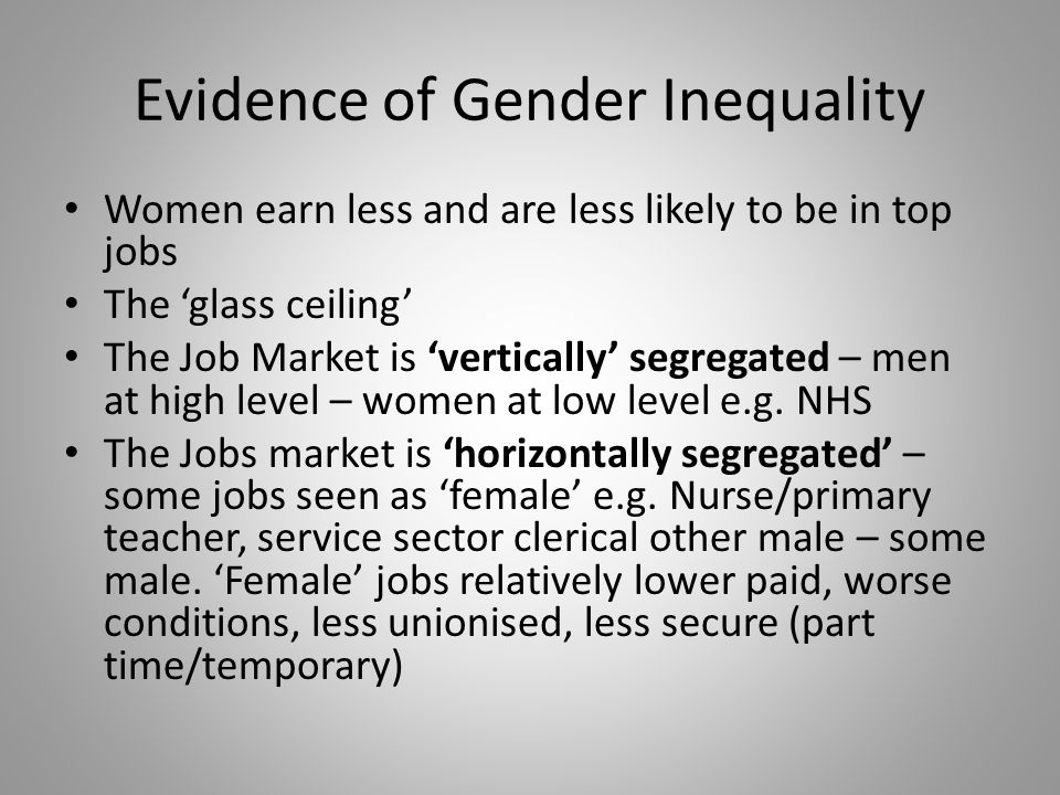 Evidence of Gender Inequality Women earn less and are less likely to be in top jobs The 'glass ceiling' The Job Market is 'vertically' segregated – men at high level – women at low level e.g.