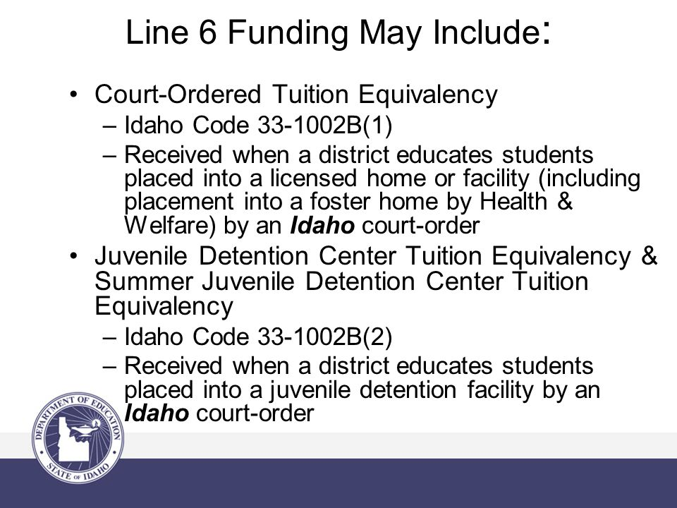 Line 6 Funding May Include : Court-Ordered Tuition Equivalency –Idaho Code B(1) –Received when a district educates students placed into a licensed home or facility (including placement into a foster home by Health & Welfare) by an Idaho court-order Juvenile Detention Center Tuition Equivalency & Summer Juvenile Detention Center Tuition Equivalency –Idaho Code B(2) –Received when a district educates students placed into a juvenile detention facility by an Idaho court-order