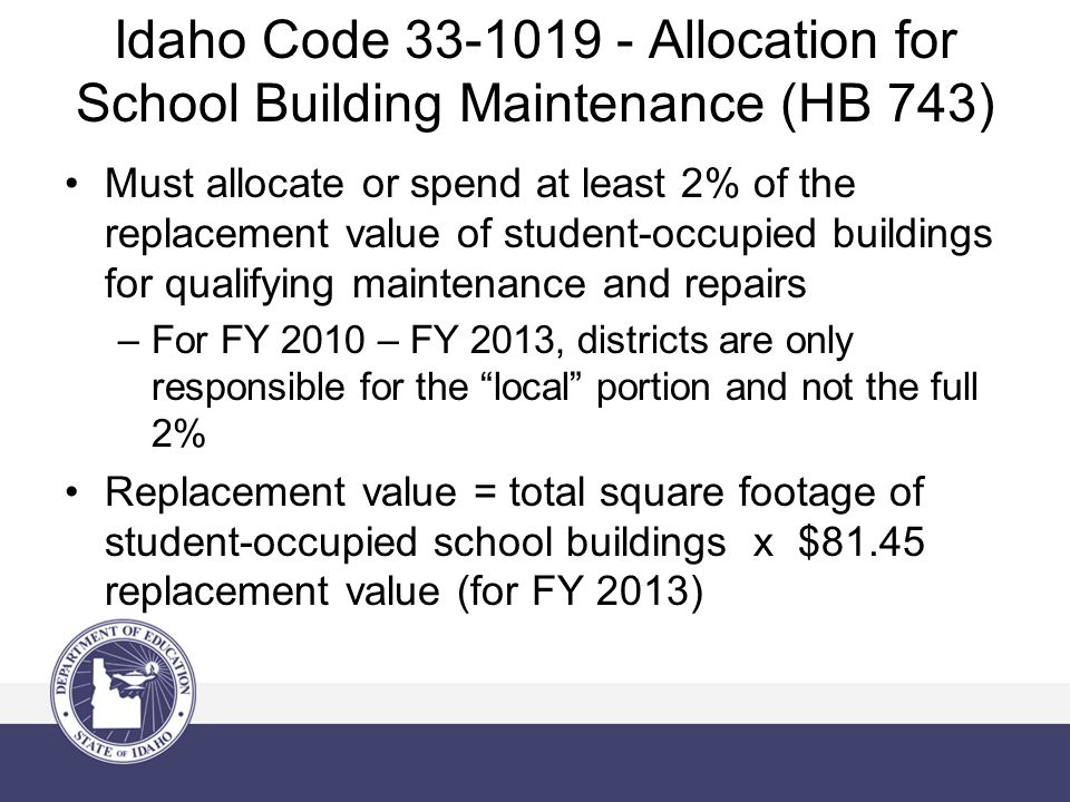 Idaho Code Allocation for School Building Maintenance (HB 743) Must allocate or spend at least 2% of the replacement value of student-occupied buildings for qualifying maintenance and repairs –For FY 2010 – FY 2013, districts are only responsible for the local portion and not the full 2% Replacement value = total square footage of student-occupied school buildings x $81.45 replacement value (for FY 2013)
