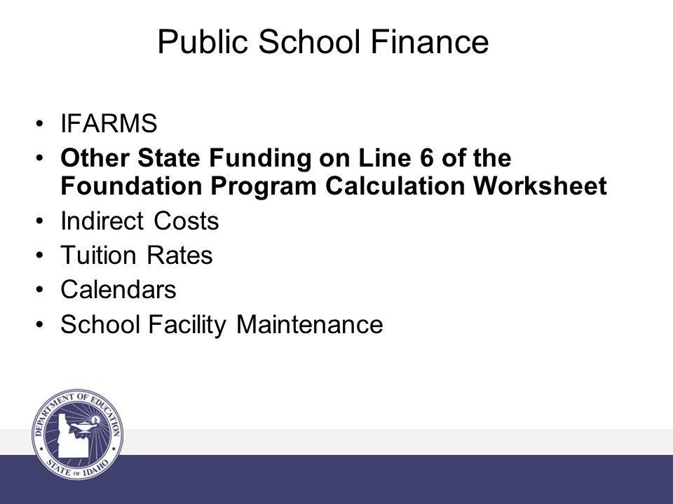 Public School Finance IFARMS Other State Funding on Line 6 of the Foundation Program Calculation Worksheet Indirect Costs Tuition Rates Calendars School Facility Maintenance