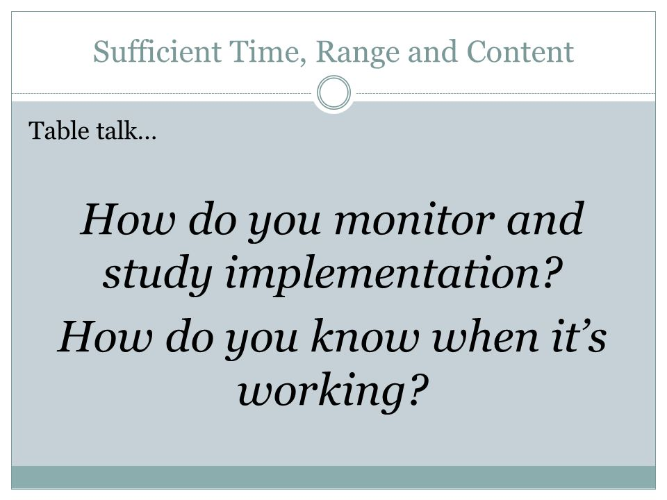 Sufficient Time, Range and Content Table talk… How do you monitor and study implementation.