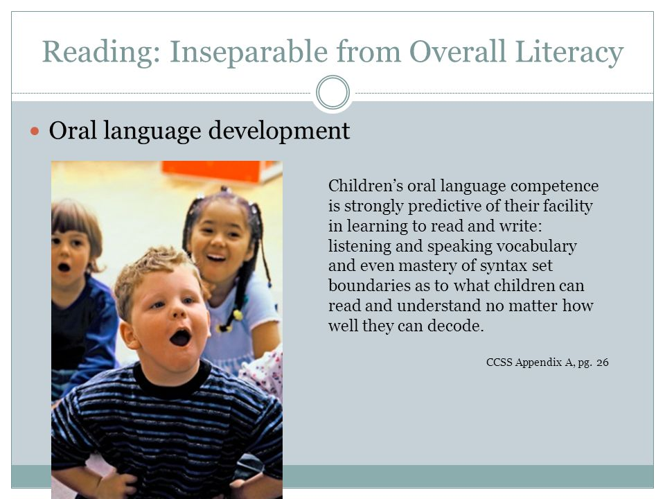 Oral language development Children's oral language competence is strongly predictive of their facility in learning to read and write: listening and speaking vocabulary and even mastery of syntax set boundaries as to what children can read and understand no matter how well they can decode.