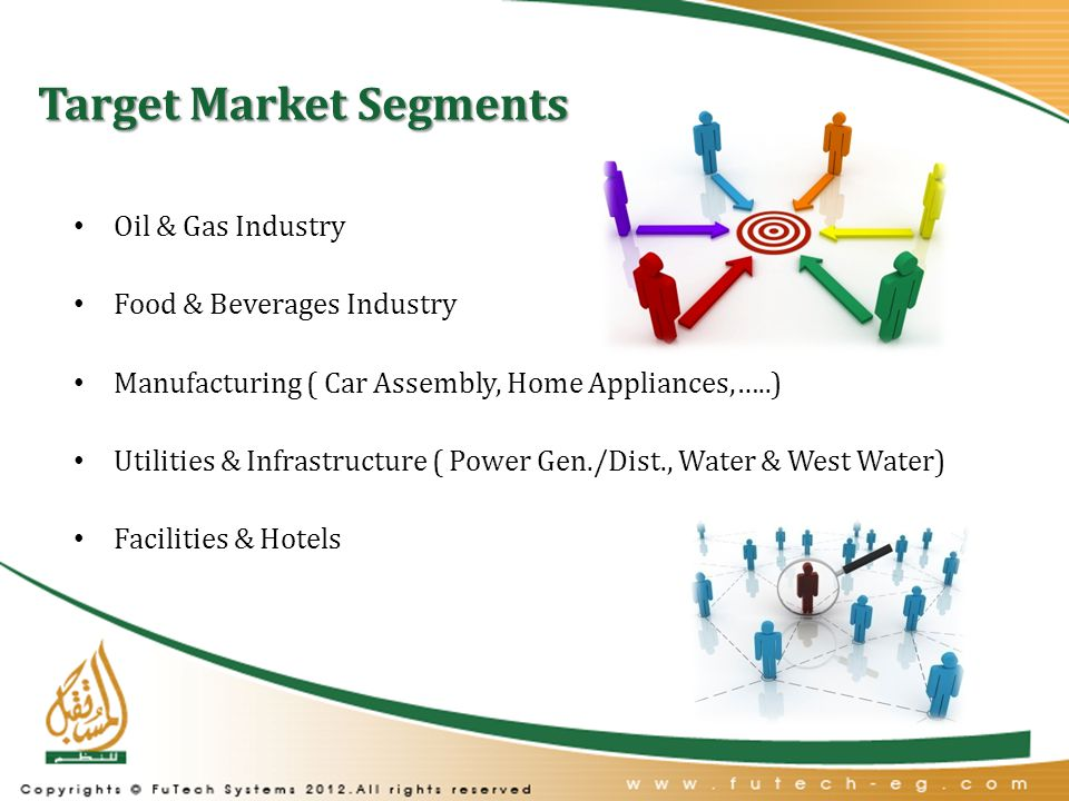 Target Market Segments Oil & Gas Industry Food & Beverages Industry Manufacturing ( Car Assembly, Home Appliances,…..) Utilities & Infrastructure ( Power Gen./Dist., Water & West Water) Facilities & Hotels