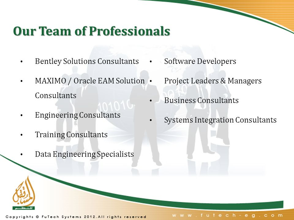 Our Team of Professionals Bentley Solutions Consultants MAXIMO / Oracle EAM Solution Consultants Engineering Consultants Training Consultants Data Engineering Specialists Software Developers Project Leaders & Managers Business Consultants Systems Integration Consultants