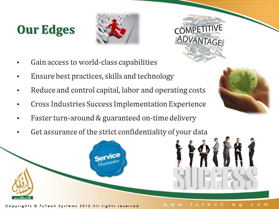 Our Edges Gain access to world-class capabilities Ensure best practices, skills and technology Reduce and control capital, labor and operating costs Cross Industries Success Implementation Experience Faster turn-around & guaranteed on-time delivery Get assurance of the strict confidentiality of your data