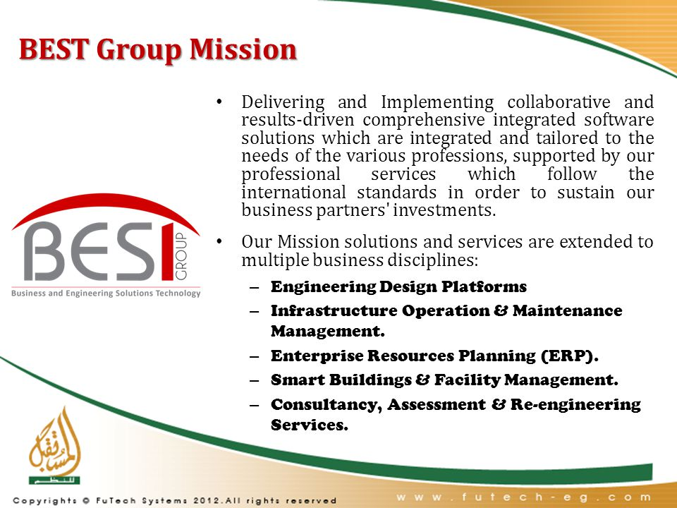 BEST Group Mission Delivering and Implementing collaborative and results-driven comprehensive integrated software solutions which are integrated and tailored to the needs of the various professions, supported by our professional services which follow the international standards in order to sustain our business partners investments.