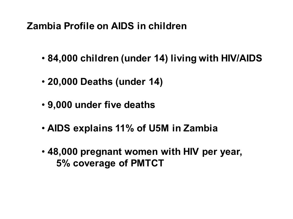 Zambia Profile on AIDS in children 84,000 children (under 14) living with HIV/AIDS 20,000 Deaths (under 14) 9,000 under five deaths AIDS explains 11% of U5M in Zambia 48,000 pregnant women with HIV per year, 5% coverage of PMTCT