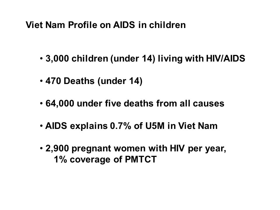 Viet Nam Profile on AIDS in children 3,000 children (under 14) living with HIV/AIDS 470 Deaths (under 14) 64,000 under five deaths from all causes AIDS explains 0.7% of U5M in Viet Nam 2,900 pregnant women with HIV per year, 1% coverage of PMTCT