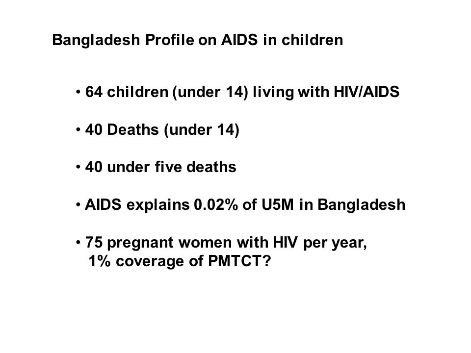 Bangladesh Profile on AIDS in children 64 children (under 14) living with HIV/AIDS 40 Deaths (under 14) 40 under five deaths AIDS explains 0.02% of U5M in Bangladesh 75 pregnant women with HIV per year, 1% coverage of PMTCT