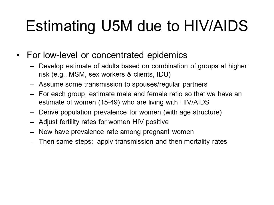 Estimating U5M due to HIV/AIDS For low-level or concentrated epidemics –Develop estimate of adults based on combination of groups at higher risk (e.g., MSM, sex workers & clients, IDU) –Assume some transmission to spouses/regular partners –For each group, estimate male and female ratio so that we have an estimate of women (15-49) who are living with HIV/AIDS –Derive population prevalence for women (with age structure) –Adjust fertility rates for women HIV positive –Now have prevalence rate among pregnant women –Then same steps: apply transmission and then mortality rates