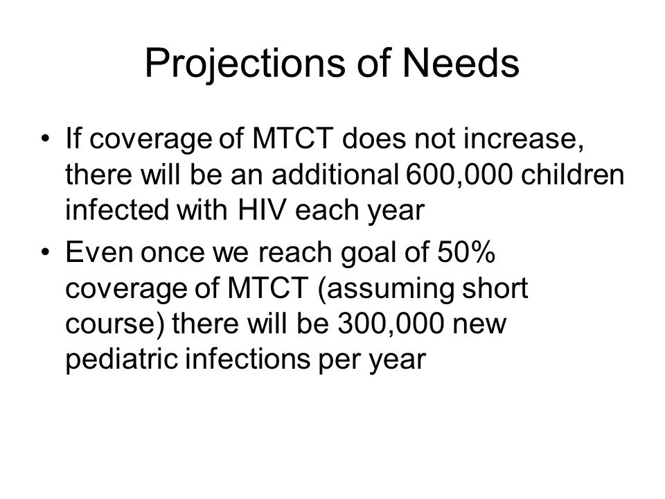 Projections of Needs If coverage of MTCT does not increase, there will be an additional 600,000 children infected with HIV each year Even once we reach goal of 50% coverage of MTCT (assuming short course) there will be 300,000 new pediatric infections per year