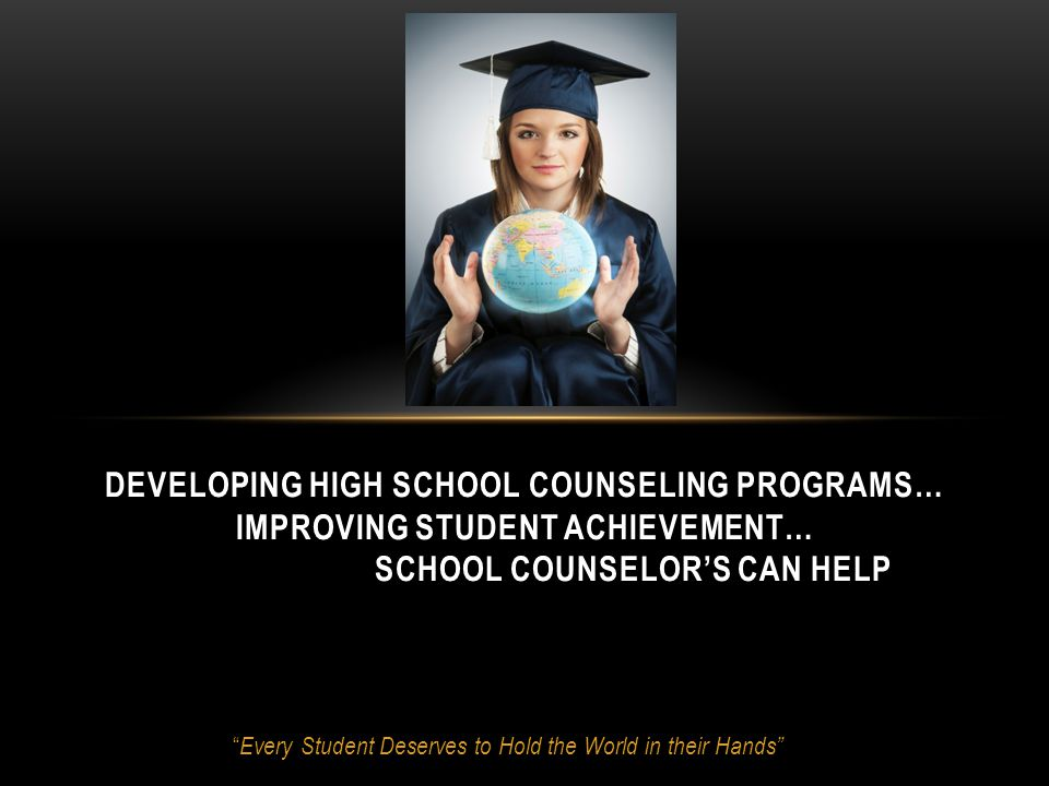 Every Student Deserves to Hold the World in their Hands DEVELOPING HIGH SCHOOL COUNSELING PROGRAMS… IMPROVING STUDENT ACHIEVEMENT… SCHOOL COUNSELOR'S CAN HELP
