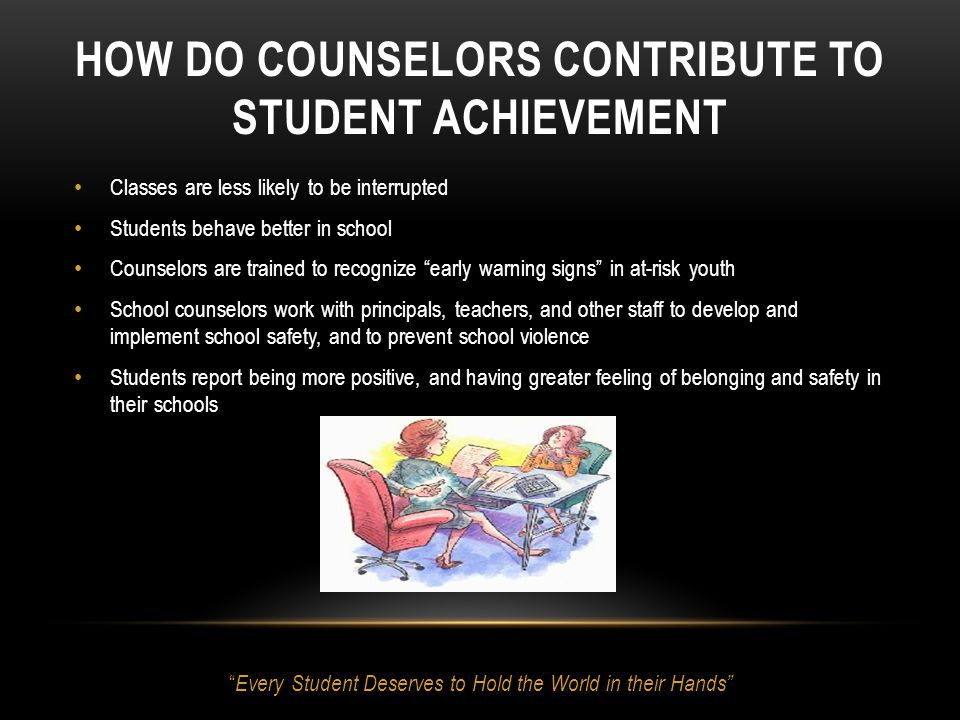 HOW DO COUNSELORS CONTRIBUTE TO STUDENT ACHIEVEMENT Classes are less likely to be interrupted Students behave better in school Counselors are trained to recognize early warning signs in at-risk youth School counselors work with principals, teachers, and other staff to develop and implement school safety, and to prevent school violence Students report being more positive, and having greater feeling of belonging and safety in their schools Every Student Deserves to Hold the World in their Hands