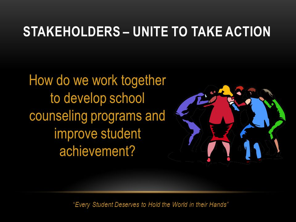 STAKEHOLDERS – UNITE TO TAKE ACTION How do we work together to develop school counseling programs and improve student achievement.
