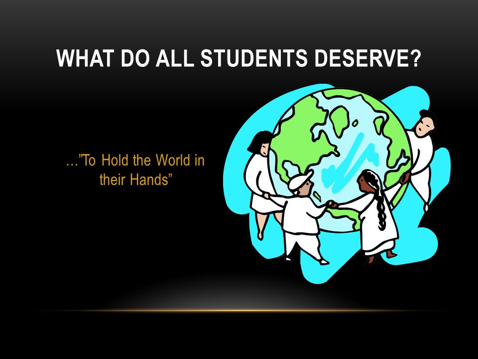 WHAT DO ALL STUDENTS DESERVE … To Hold the World in their Hands