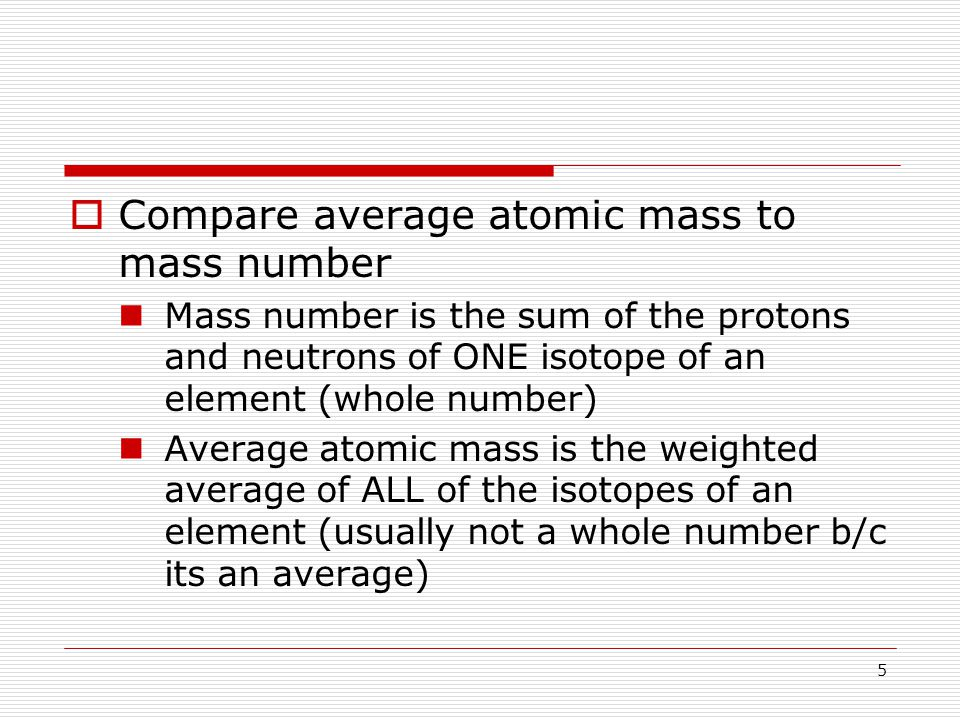  Compare average atomic mass to mass number Mass number is the sum of the protons and neutrons of ONE isotope of an element (whole number) Average atomic mass is the weighted average of ALL of the isotopes of an element (usually not a whole number b/c its an average) 5