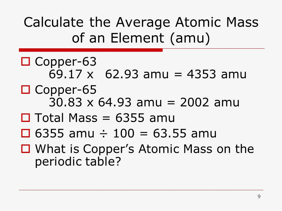 9 Calculate the Average Atomic Mass of an Element (amu) CCopper x62.93 amu = 4353 amu CCopper x amu = 2002 amu TTotal Mass = 6355 amu 66355 amu ÷ 100 = amu WWhat is Copper's Atomic Mass on the periodic table