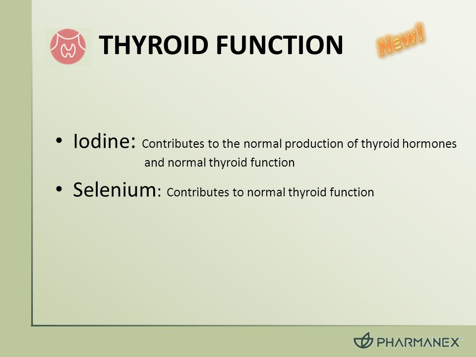 Iodine : Contributes to the normal production of thyroid hormones and normal thyroid function Selenium : Contributes to normal thyroid function THYROID FUNCTION