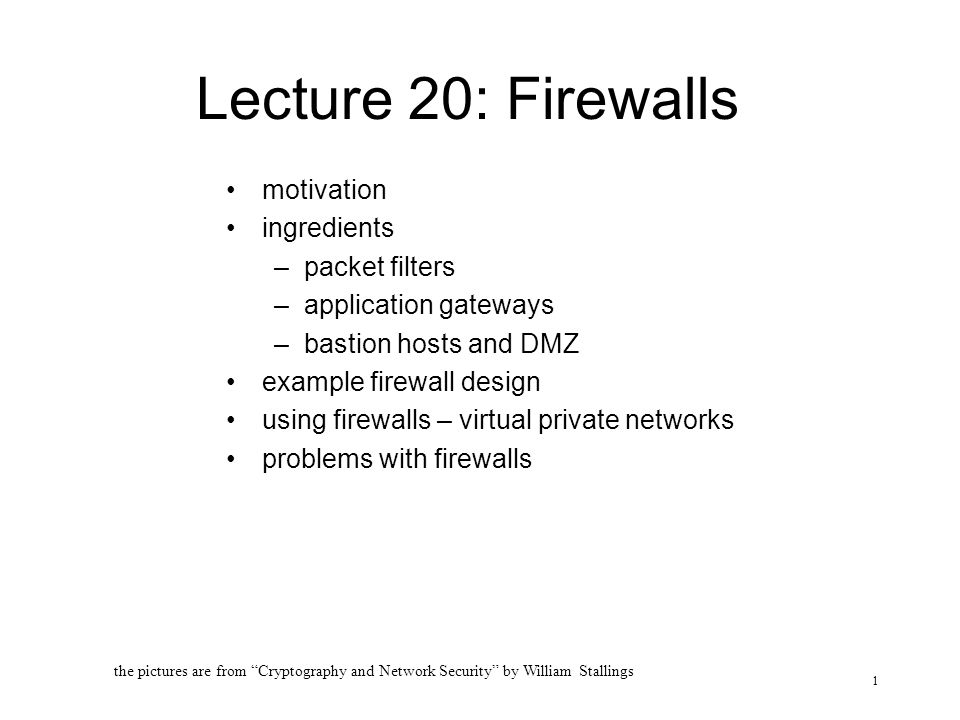 1 Lecture 20: Firewalls motivation ingredients –packet filters –application gateways –bastion hosts and DMZ example firewall design using firewalls – virtual private networks problems with firewalls the pictures are from Cryptography and Network Security by William Stallings