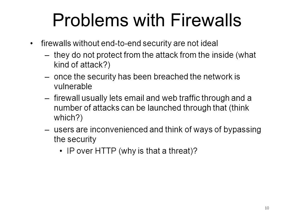 10 Problems with Firewalls firewalls without end-to-end security are not ideal –they do not protect from the attack from the inside (what kind of attack ) –once the security has been breached the network is vulnerable –firewall usually lets  and web traffic through and a number of attacks can be launched through that (think which ) –users are inconvenienced and think of ways of bypassing the security IP over HTTP (why is that a threat)