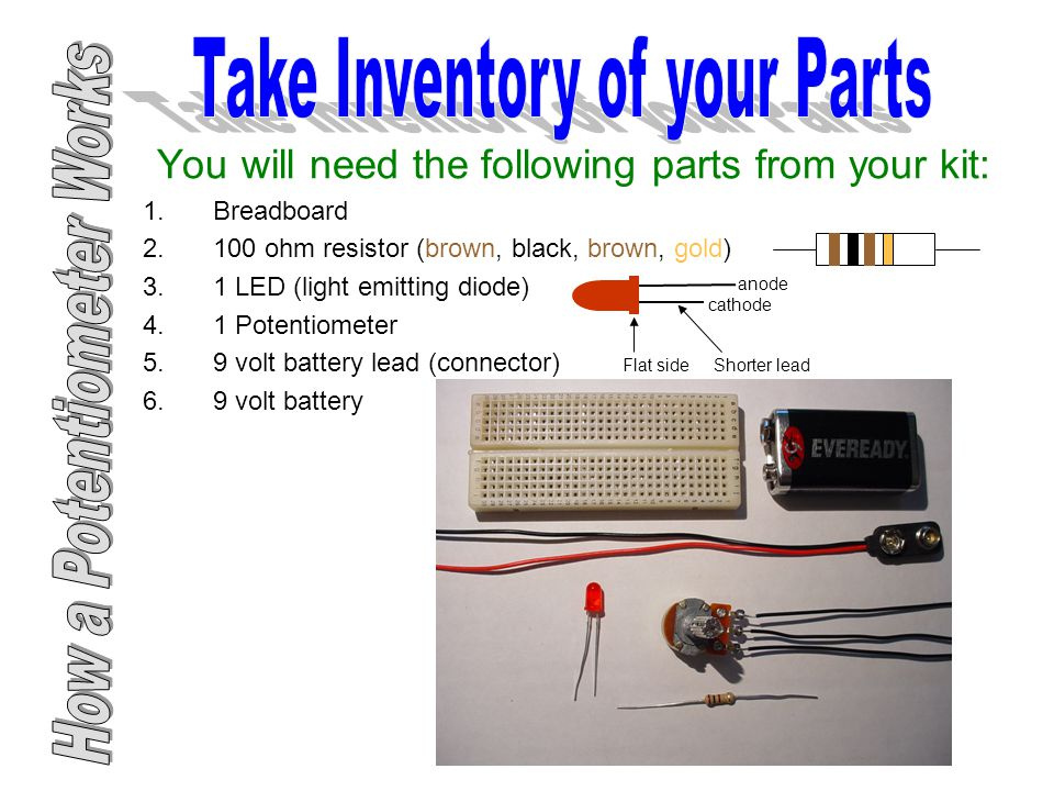 You will need the following parts from your kit: 1.Breadboard ohm resistor (brown, black, brown, gold) 3.1 LED (light emitting diode) 4.1 Potentiometer 5.9 volt battery lead (connector) 6.9 volt battery anode cathode Flat side Shorter lead