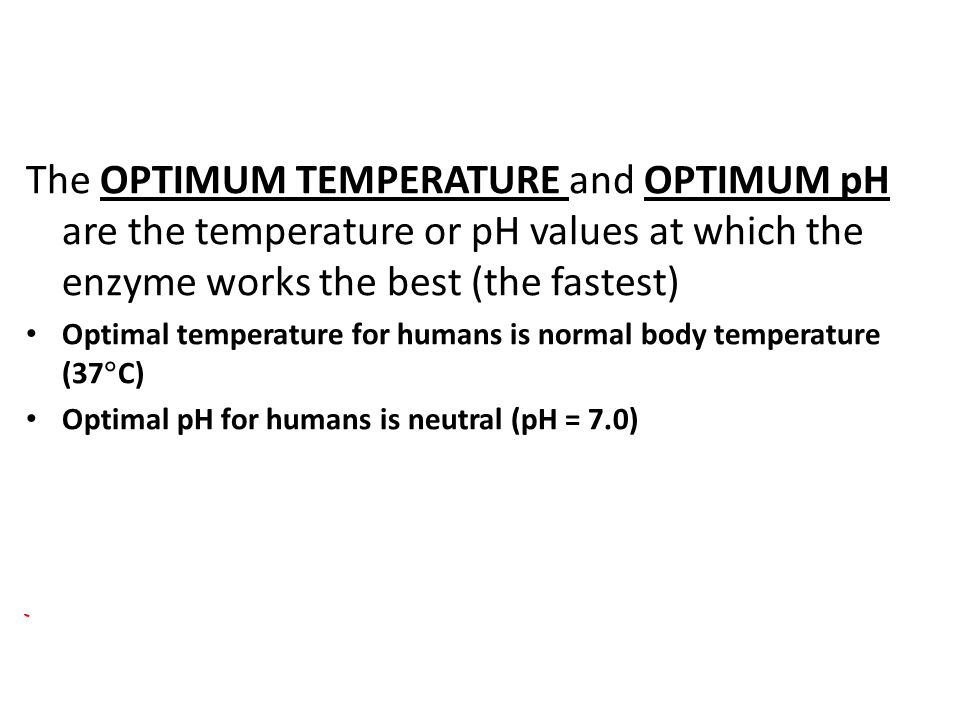 The OPTIMUM TEMPERATURE and OPTIMUM pH are the temperature or pH values at which the enzyme works the best (the fastest) Optimal temperature for humans is normal body temperature (37  C) Optimal pH for humans is neutral (pH = 7.0)