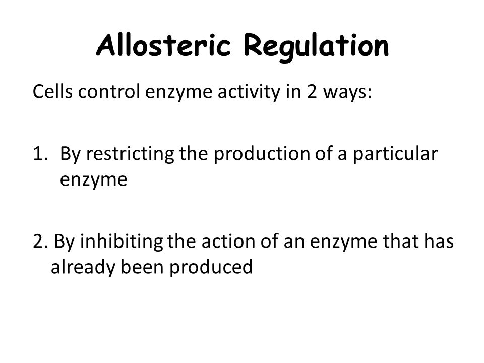 Allosteric Regulation Cells control enzyme activity in 2 ways: 1.By restricting the production of a particular enzyme 2.