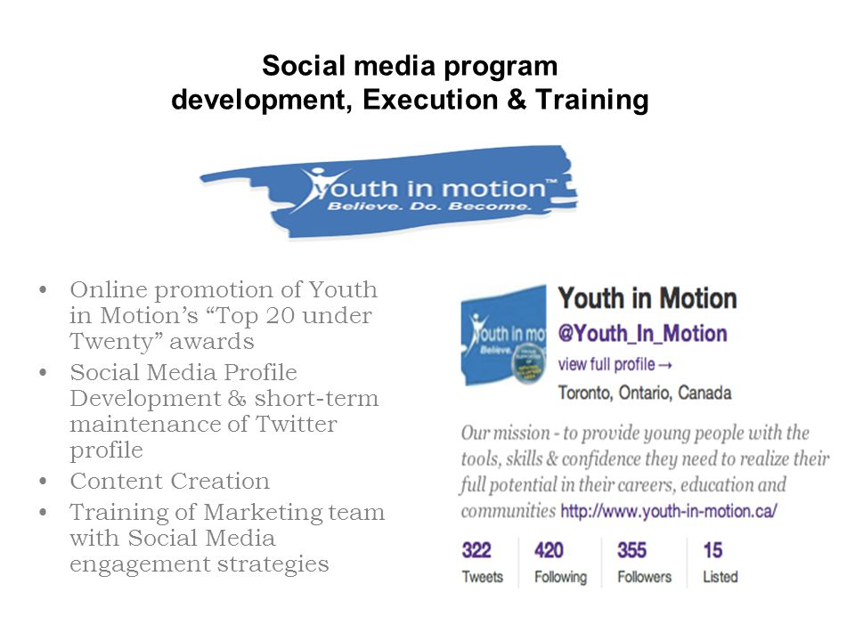 Social media program development, Execution & Training Online promotion of Youth in Motion's Top 20 under Twenty awards Social Media Profile Development & short-term maintenance of Twitter profile Content Creation Training of Marketing team with Social Media engagement strategies