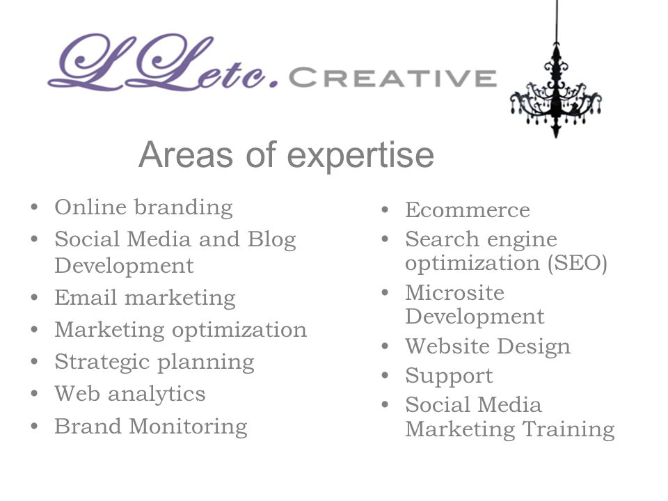 Areas of expertise Online branding Social Media and Blog Development  marketing Marketing optimization Strategic planning Web analytics Brand Monitoring Ecommerce Search engine optimization (SEO) Microsite Development Website Design Support Social Media Marketing Training