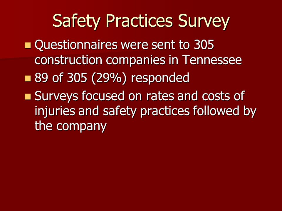 Safety Practices Survey Questionnaires were sent to 305 construction companies in Tennessee Questionnaires were sent to 305 construction companies in Tennessee 89 of 305 (29%) responded 89 of 305 (29%) responded Surveys focused on rates and costs of injuries and safety practices followed by the company Surveys focused on rates and costs of injuries and safety practices followed by the company