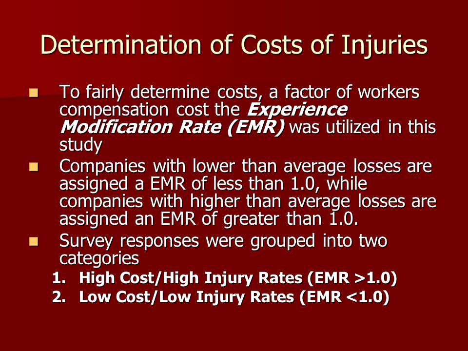 Determination of Costs of Injuries To fairly determine costs, a factor of workers compensation cost the Experience Modification Rate (EMR) was utilized in this study To fairly determine costs, a factor of workers compensation cost the Experience Modification Rate (EMR) was utilized in this study Companies with lower than average losses are assigned a EMR of less than 1.0, while companies with higher than average losses are assigned an EMR of greater than 1.0.