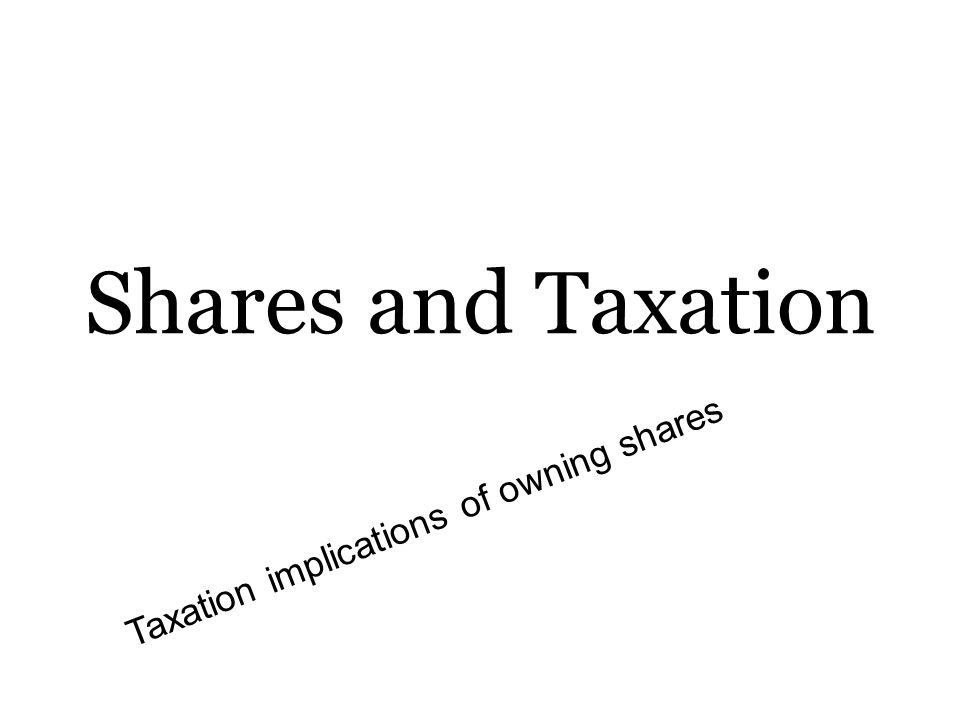 Shares and Taxation Taxation implications of owning shares