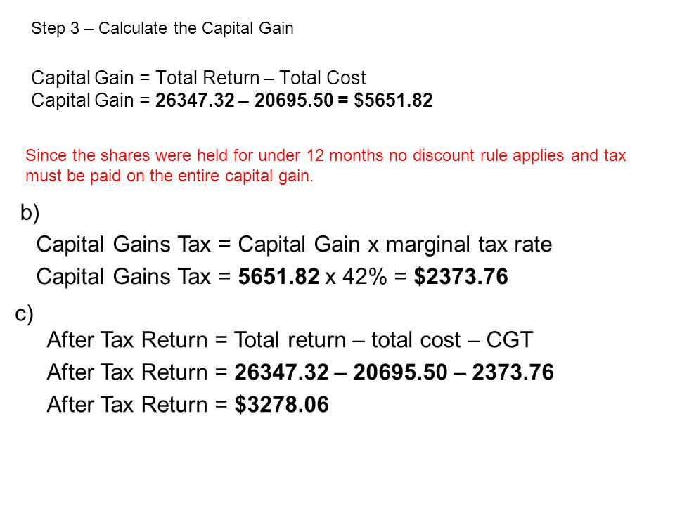Capital Gain = Total Return – Total Cost Capital Gain = – = $ Step 3 – Calculate the Capital Gain Capital Gains Tax = Capital Gain x marginal tax rate Capital Gains Tax = x 42% = $ Since the shares were held for under 12 months no discount rule applies and tax must be paid on the entire capital gain.