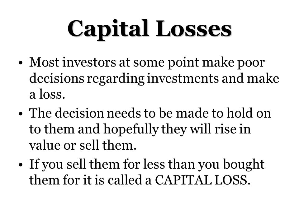 Capital Losses Most investors at some point make poor decisions regarding investments and make a loss.